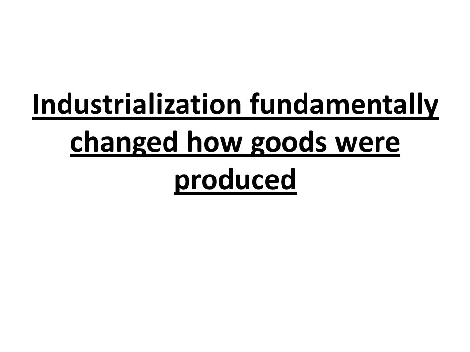 Industrialization fundamentally changed how goods were produced