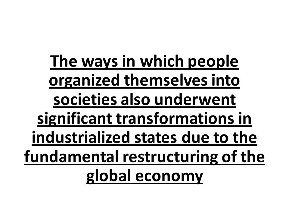The ways in which people organized themselves into societies also underwent significant transformations in industrialized states due to the fundamental restructuring of the global economy
