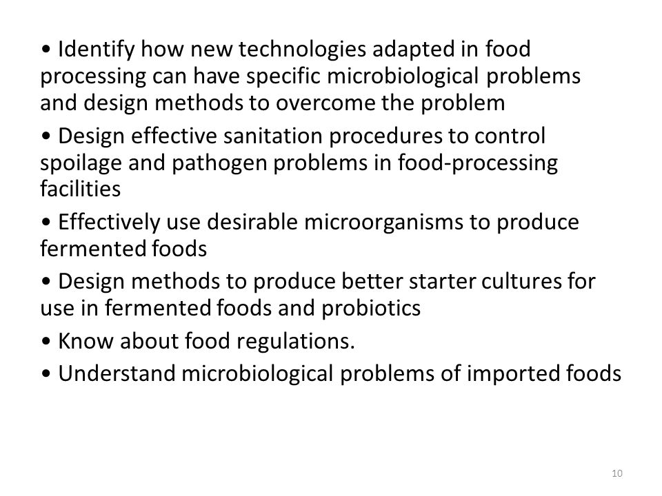 • Identify how new technologies adapted in food processing can have specific microbiological problems and design methods to overcome the problem • Design effective sanitation procedures to control spoilage and pathogen problems in food-processing facilities • Effectively use desirable microorganisms to produce fermented foods • Design methods to produce better starter cultures for use in fermented foods and probiotics • Know about food regulations.