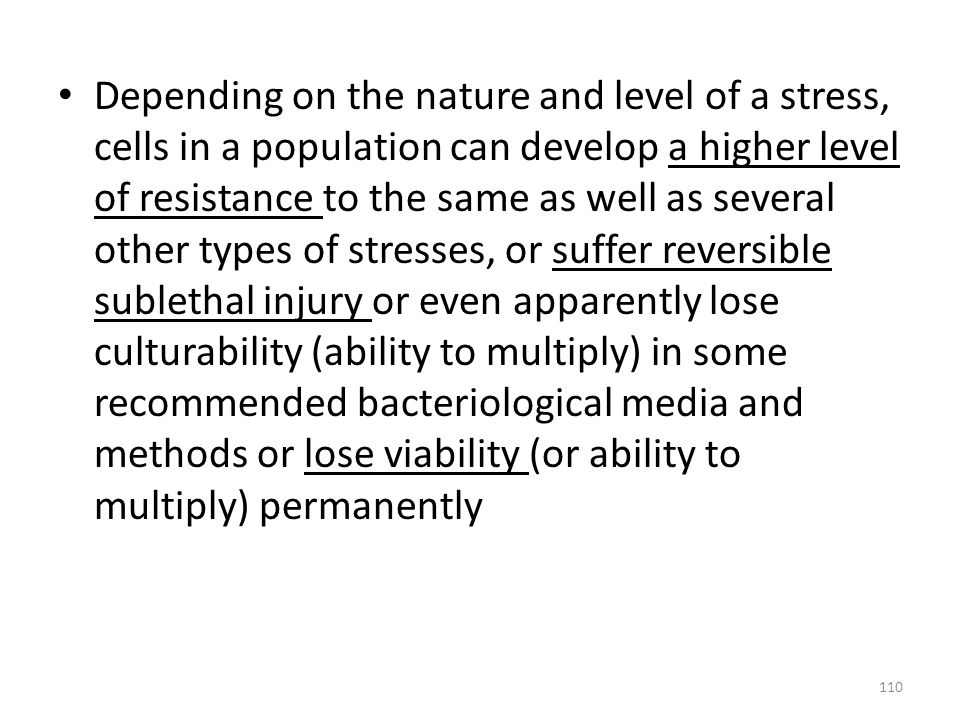 Depending on the nature and level of a stress, cells in a population can develop a higher level of resistance to the same as well as several other types of stresses, or suffer reversible sublethal injury or even apparently lose culturability (ability to multiply) in some recommended bacteriological media and methods or lose viability (or ability to multiply) permanently
