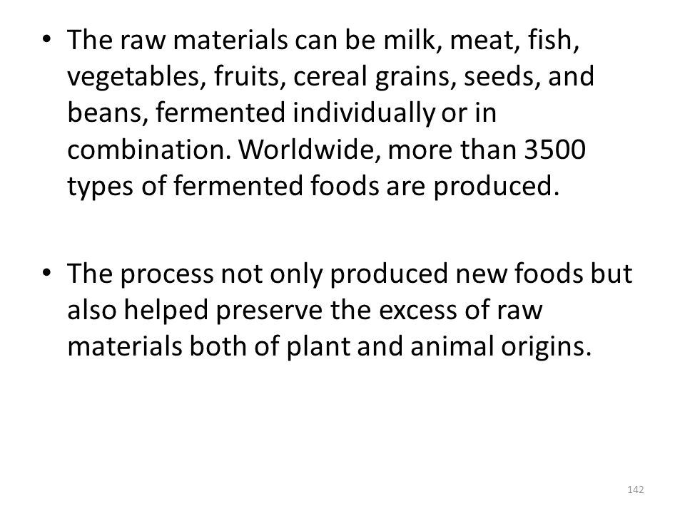 The raw materials can be milk, meat, fish, vegetables, fruits, cereal grains, seeds, and beans, fermented individually or in combination. Worldwide, more than 3500 types of fermented foods are produced.