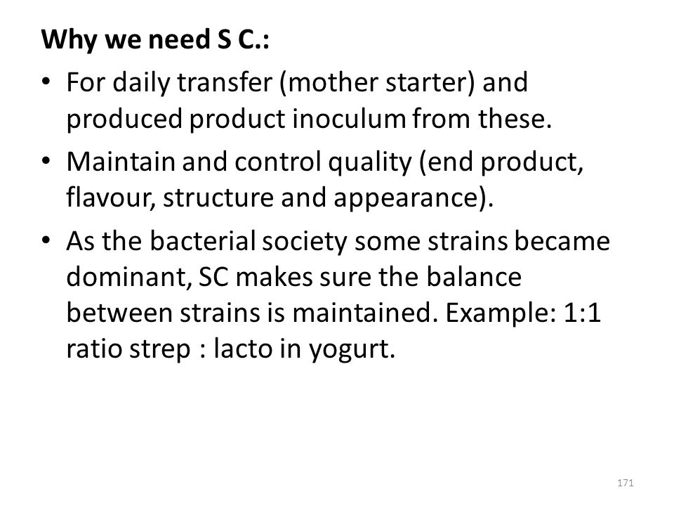 Why we need S C.: For daily transfer (mother starter) and produced product inoculum from these.