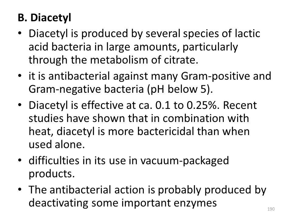 B. Diacetyl Diacetyl is produced by several species of lactic acid bacteria in large amounts, particularly through the metabolism of citrate.