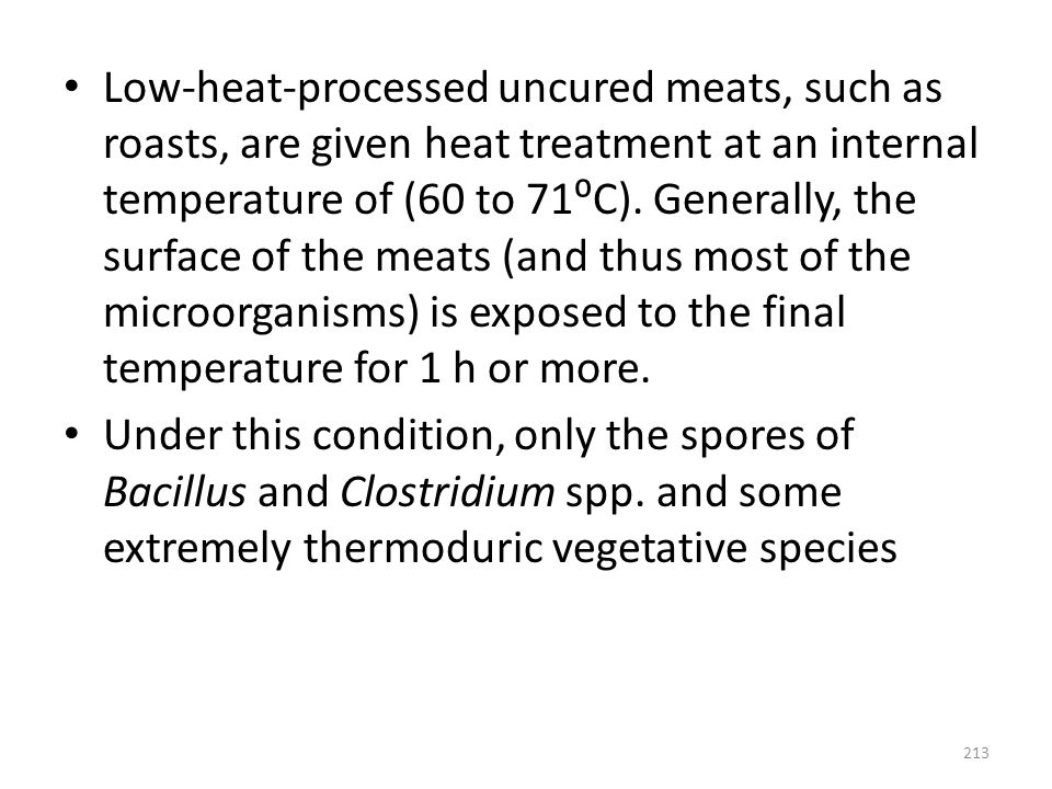 Low-heat-processed uncured meats, such as roasts, are given heat treatment at an internal temperature of (60 to 71⁰C). Generally, the surface of the meats (and thus most of the microorganisms) is exposed to the final temperature for 1 h or more.