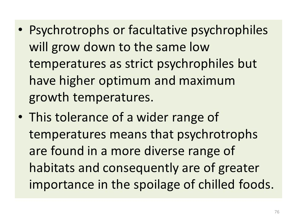 Psychrotrophs or facultative psychrophiles will grow down to the same low temperatures as strict psychrophiles but have higher optimum and maximum growth temperatures.