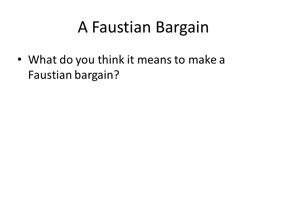 A Faustian Bargain What do you think it means to make a Faustian bargain