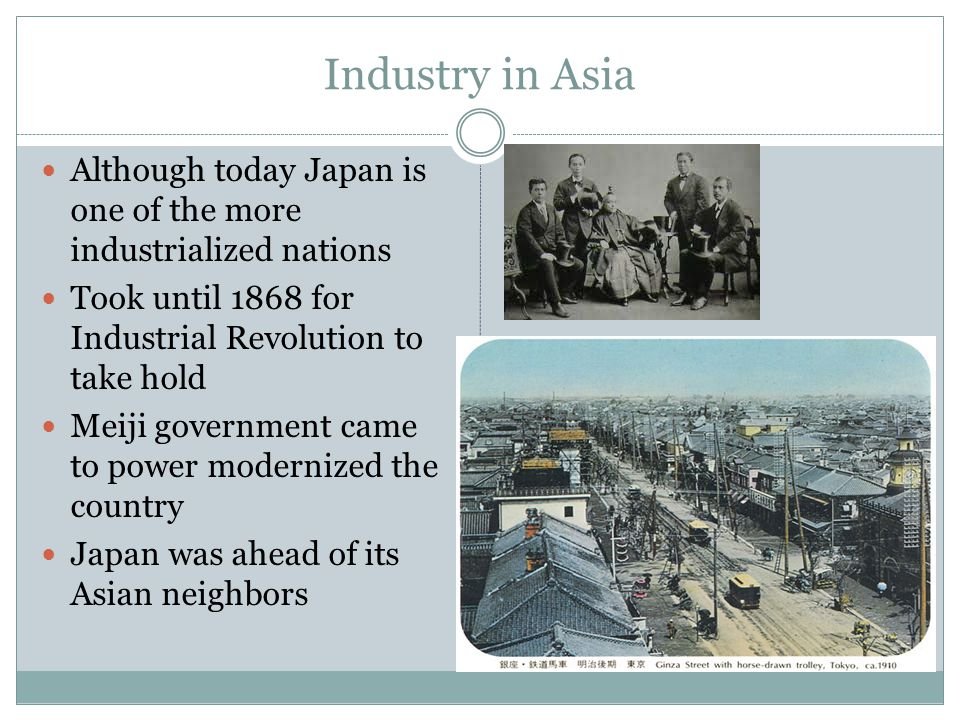 Industry in Asia Although today Japan is one of the more industrialized nations. Took until 1868 for Industrial Revolution to take hold.