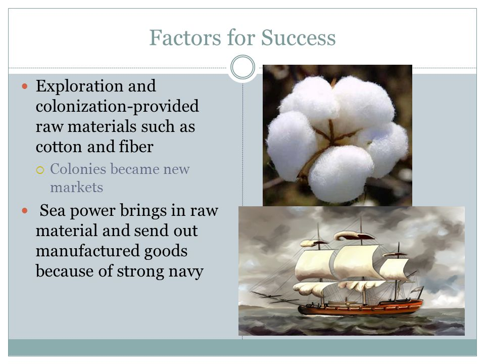 Factors for Success Exploration and colonization-provided raw materials such as cotton and fiber. Colonies became new markets.
