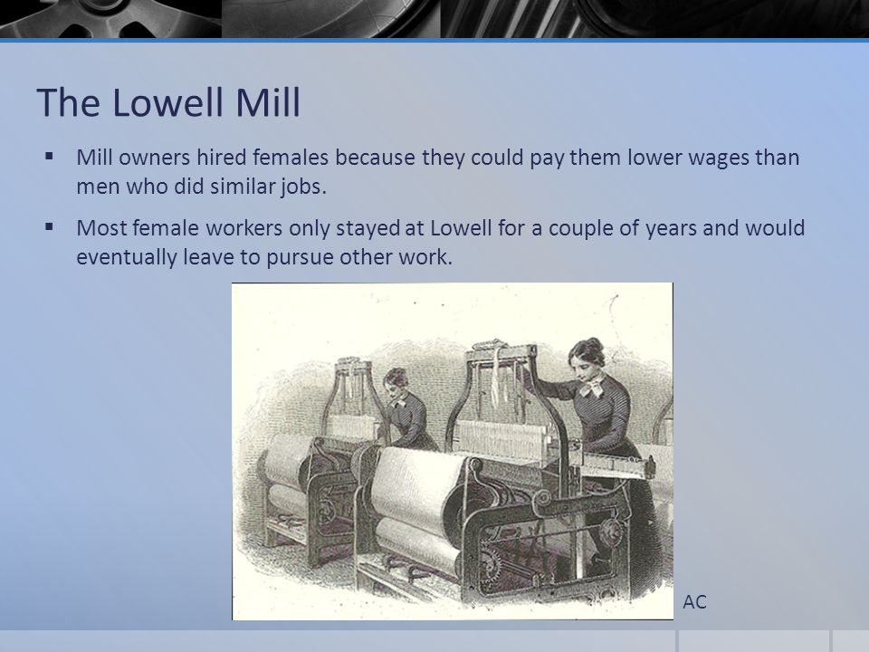 The Lowell Mill Mill owners hired females because they could pay them lower wages than men who did similar jobs.