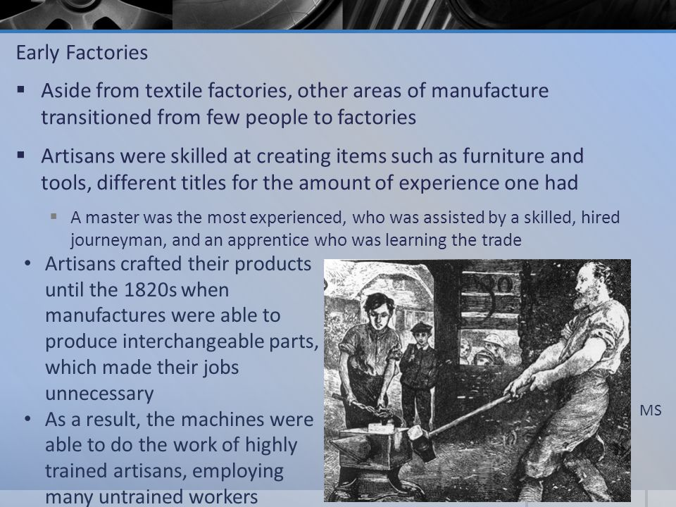 Early Factories Aside from textile factories, other areas of manufacture transitioned from few people to factories.