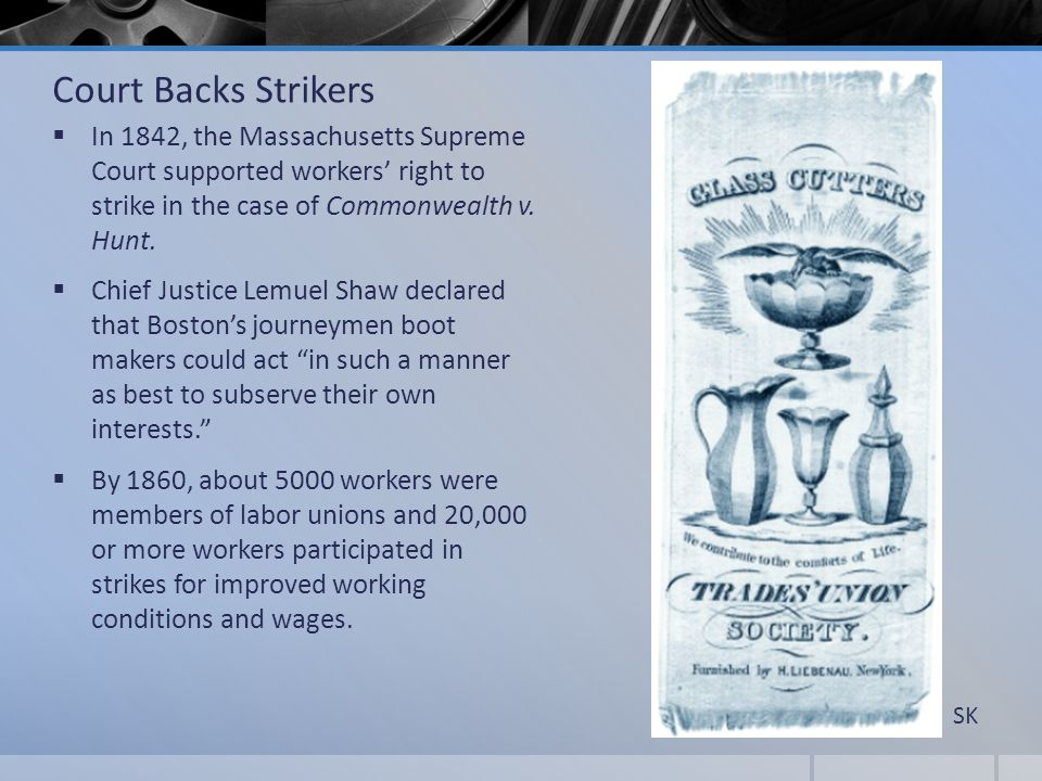 Court Backs Strikers In 1842, the Massachusetts Supreme Court supported workers' right to strike in the case of Commonwealth v. Hunt.