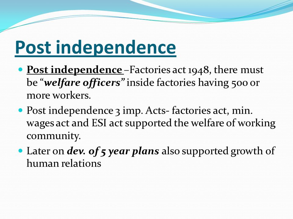 Post independence Post independence –Factories act 1948, there must be welfare officers inside factories having 500 or more workers.
