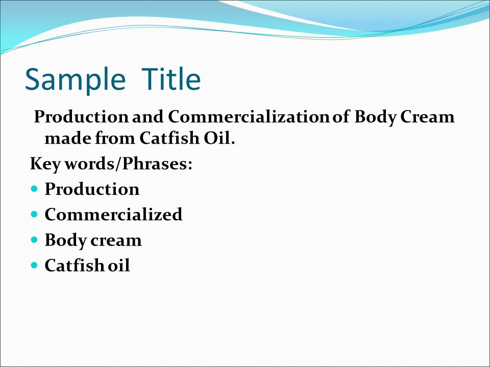 Sample Title Production and Commercialization of Body Cream made from Catfish Oil. Key words/Phrases: