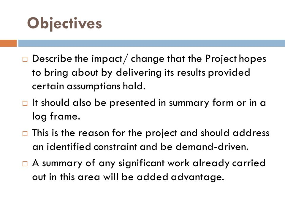 Objectives Describe the impact/ change that the Project hopes to bring about by delivering its results provided certain assumptions hold.
