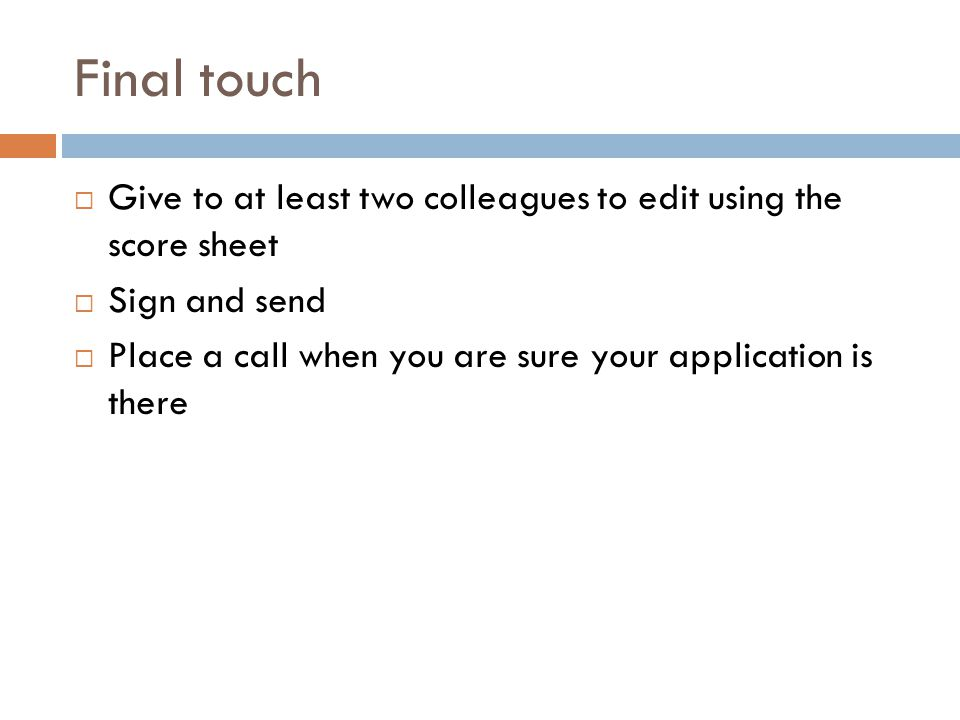Final touch Give to at least two colleagues to edit using the score sheet. Sign and send.