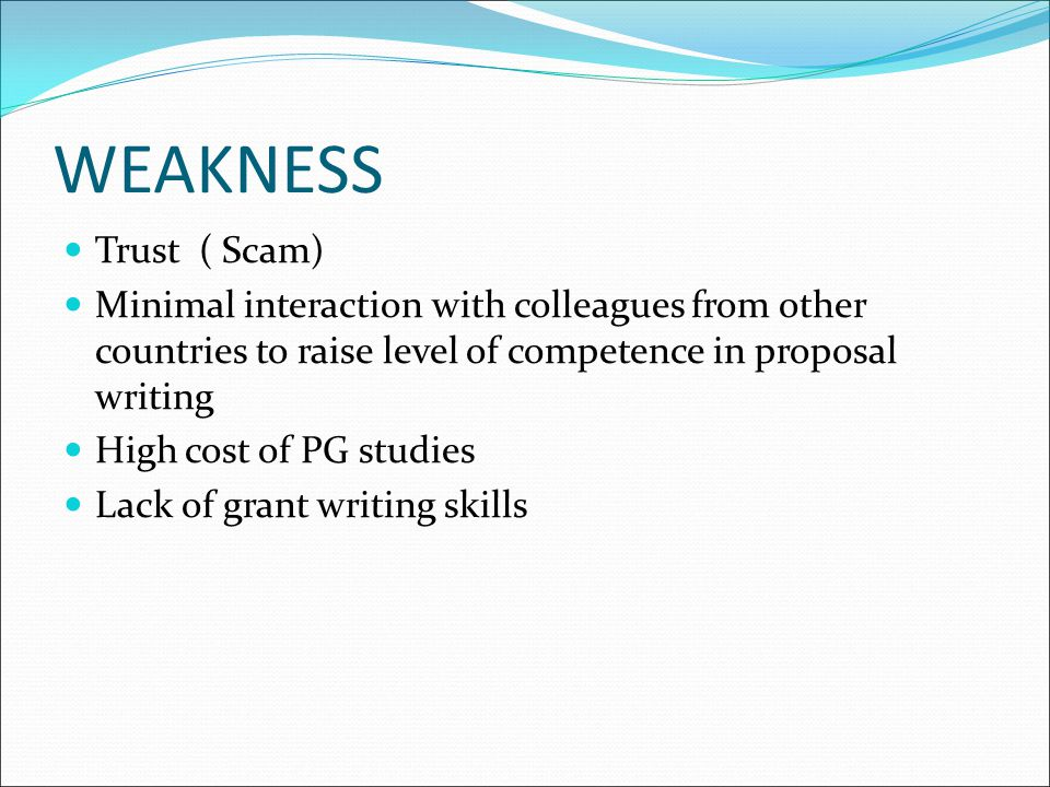 WEAKNESS Trust ( Scam) Minimal interaction with colleagues from other countries to raise level of competence in proposal writing.