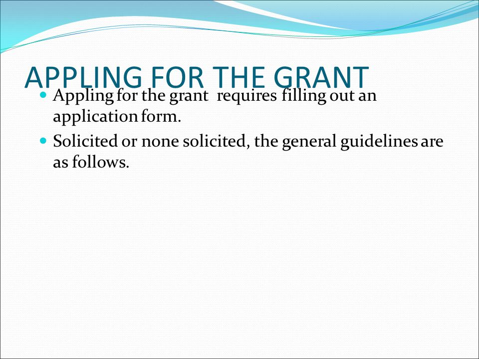 APPLING FOR THE GRANT Appling for the grant requires filling out an application form.