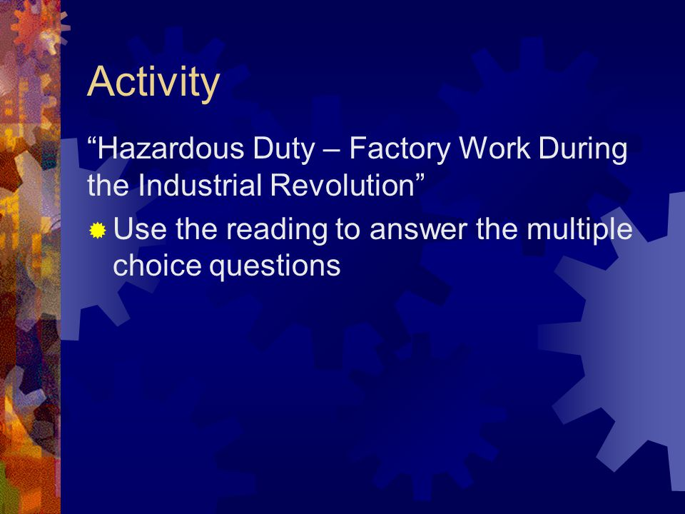 Activity Hazardous Duty – Factory Work During the Industrial Revolution Use the reading to answer the multiple choice questions.