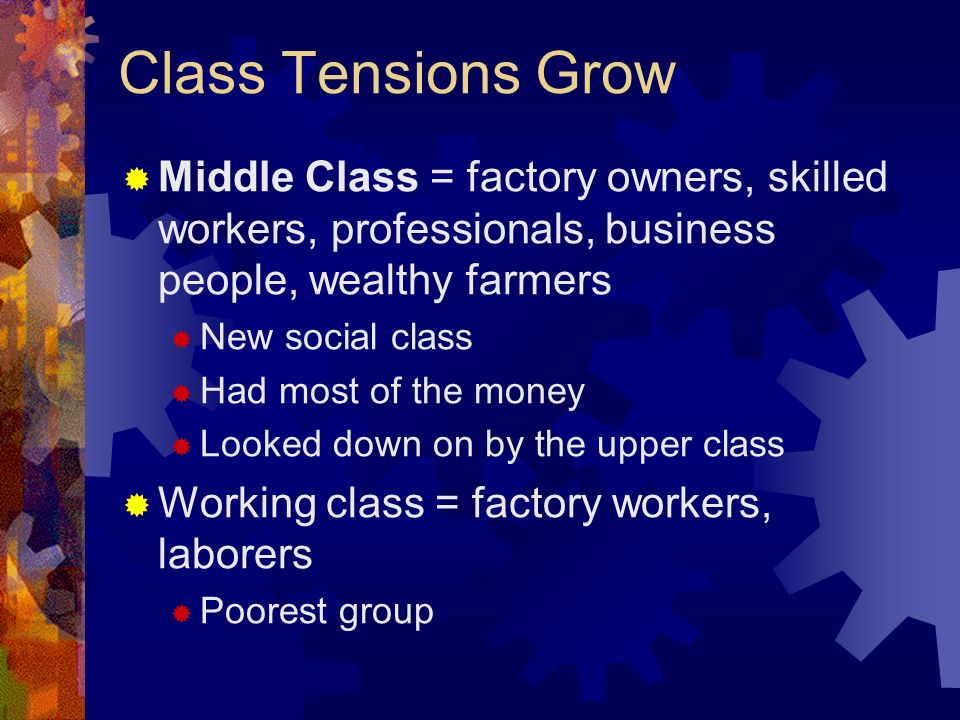 Class Tensions Grow Middle Class = factory owners, skilled workers, professionals, business people, wealthy farmers.