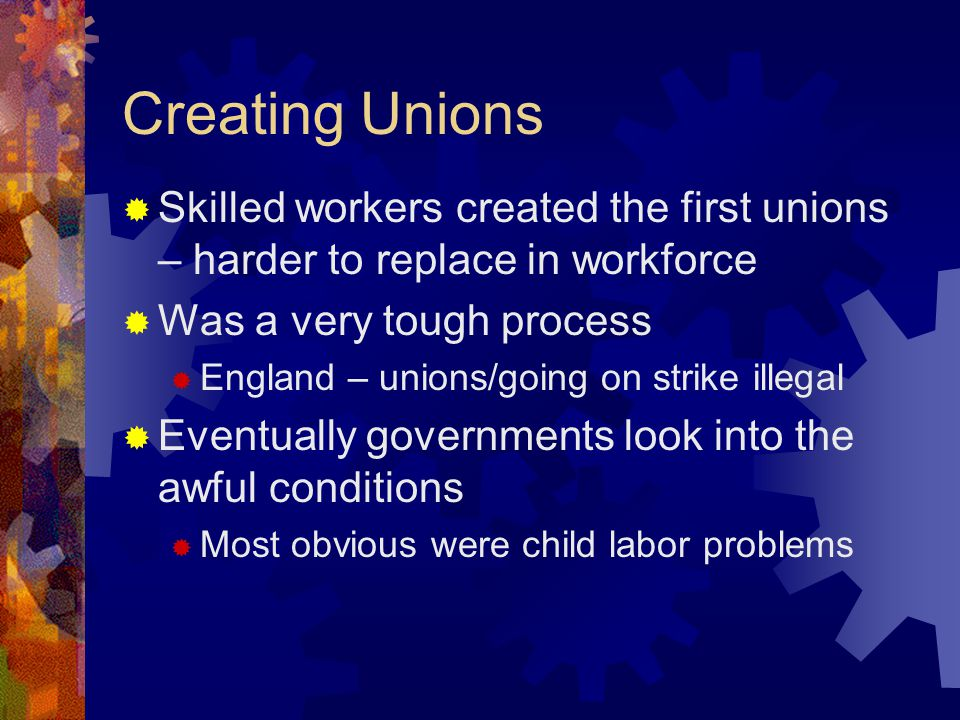 Creating Unions Skilled workers created the first unions – harder to replace in workforce. Was a very tough process.