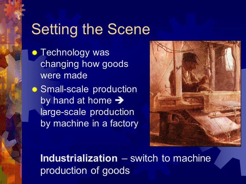 Setting the Scene Technology was changing how goods were made.