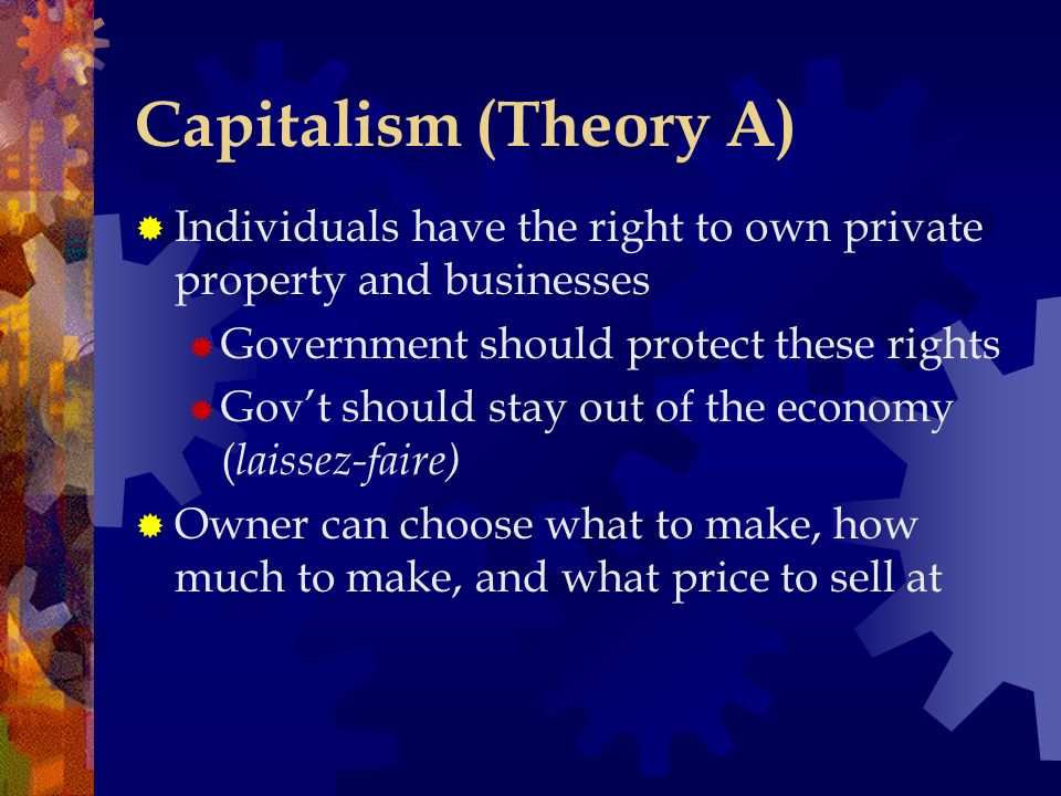 Capitalism (Theory A) Individuals have the right to own private property and businesses. Government should protect these rights.