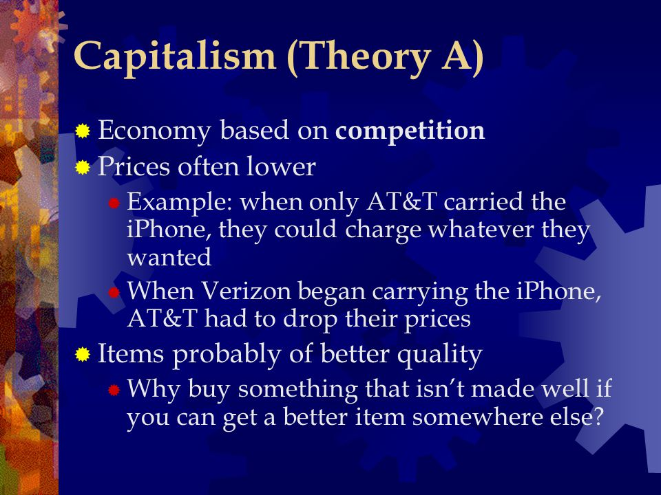 Capitalism (Theory A) Economy based on competition Prices often lower