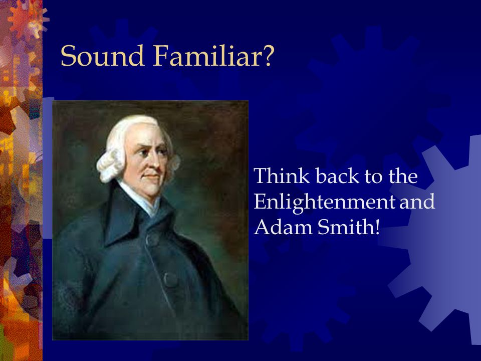 Sound Familiar Think back to the Enlightenment and Adam Smith!