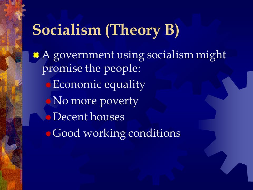 Socialism (Theory B) A government using socialism might promise the people: Economic equality. No more poverty.