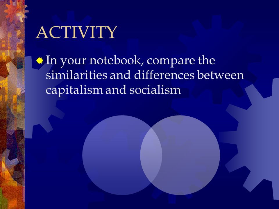 ACTIVITY In your notebook, compare the similarities and differences between capitalism and socialism.
