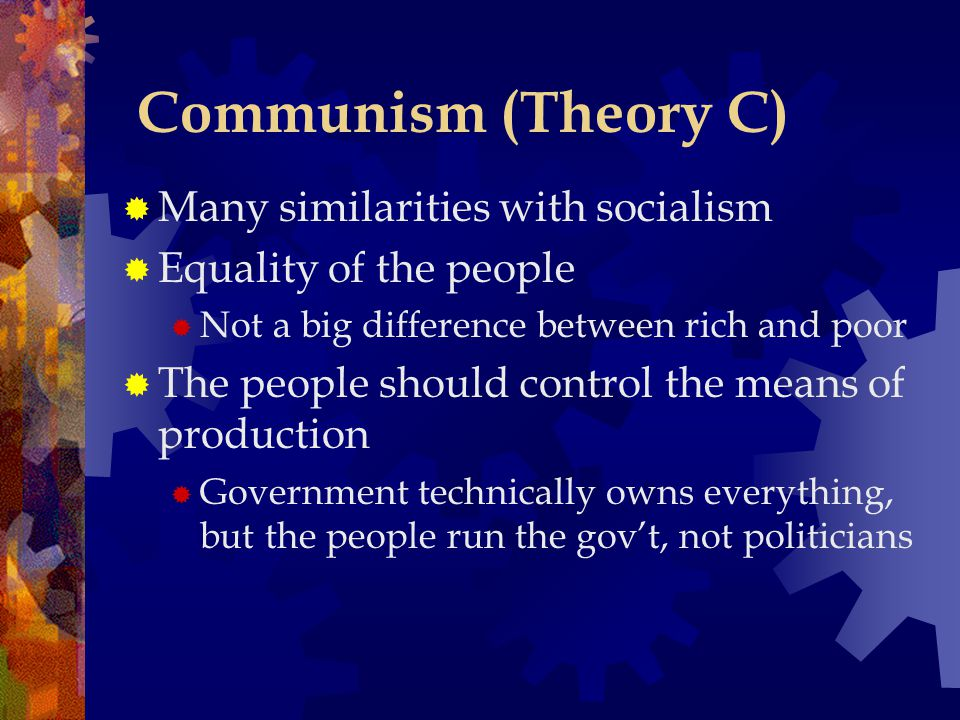 Communism (Theory C) Many similarities with socialism