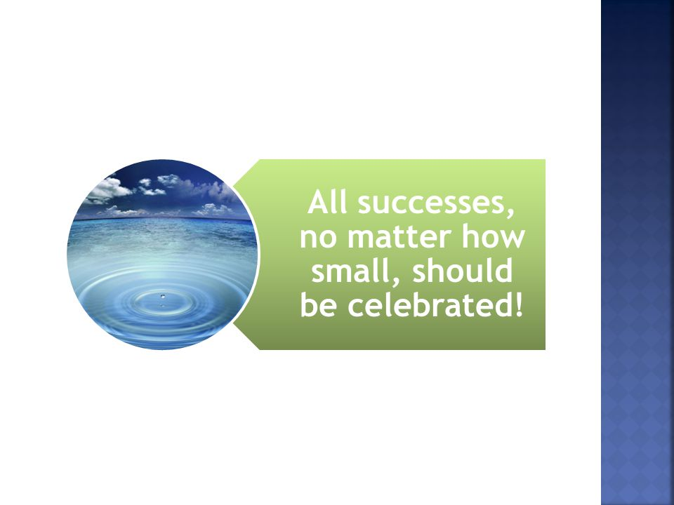 All successes, no matter how small, should be celebrated!