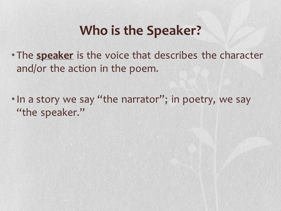 Who is the Speaker The speaker is the voice that describes the character and/or the action in the poem.