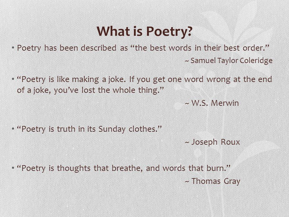 What is Poetry Poetry has been described as the best words in their best order. ~ Samuel Taylor Coleridge.