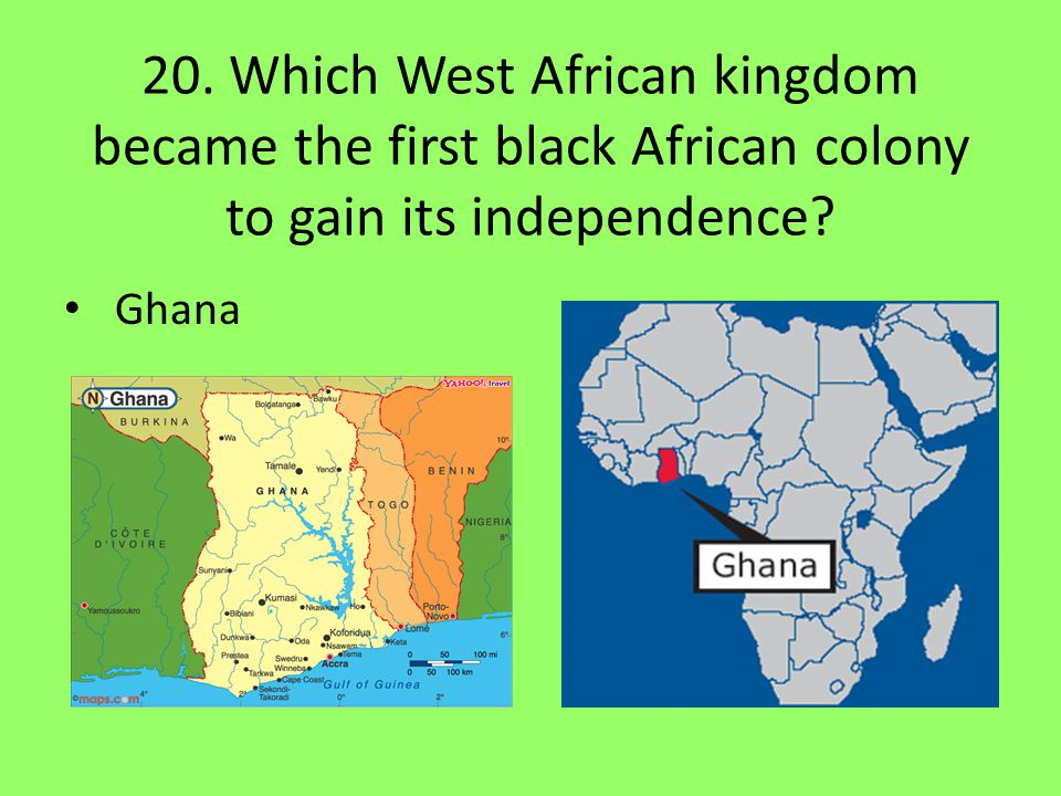 20. Which West African kingdom became the first black African colony to gain its independence