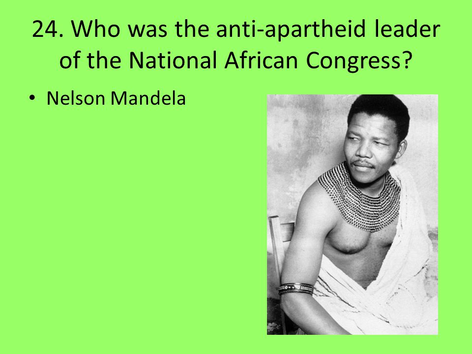 24. Who was the anti-apartheid leader of the National African Congress
