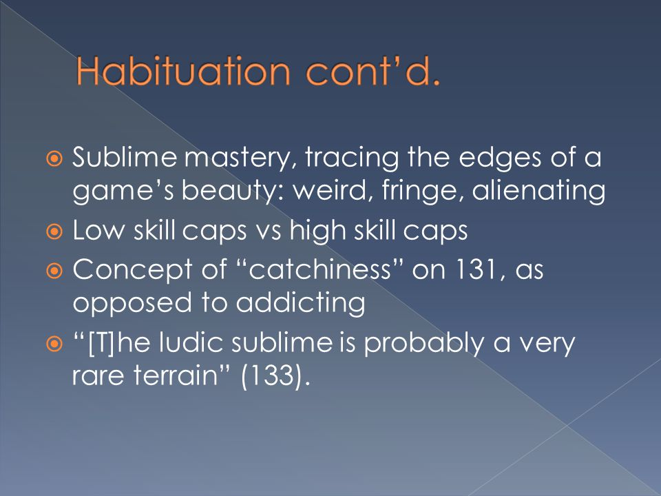 Habituation cont'd. Sublime mastery, tracing the edges of a game's beauty: weird, fringe, alienating.