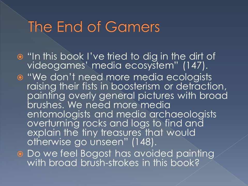 The End of Gamers In this book I've tried to dig in the dirt of videogames' media ecosystem (147).