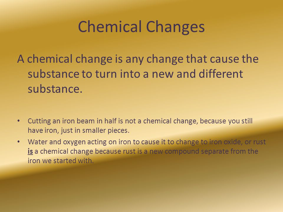 Chemical Changes A chemical change is any change that cause the substance to turn into a new and different substance.