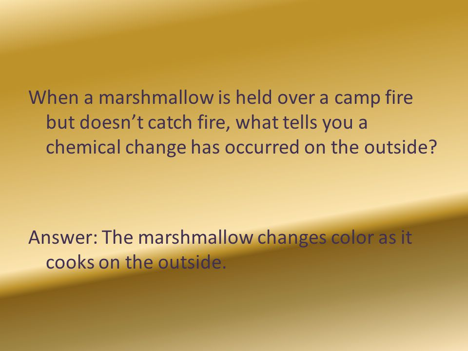 When a marshmallow is held over a camp fire but doesn't catch fire, what tells you a chemical change has occurred on the outside.