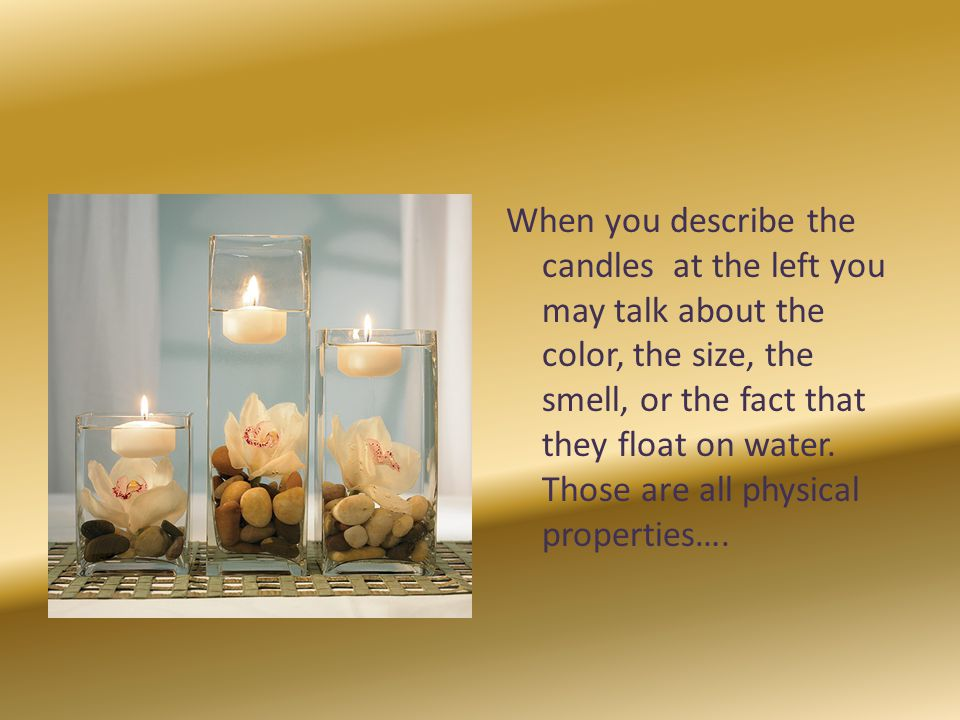 When you describe the candles at the left you may talk about the color, the size, the smell, or the fact that they float on water.