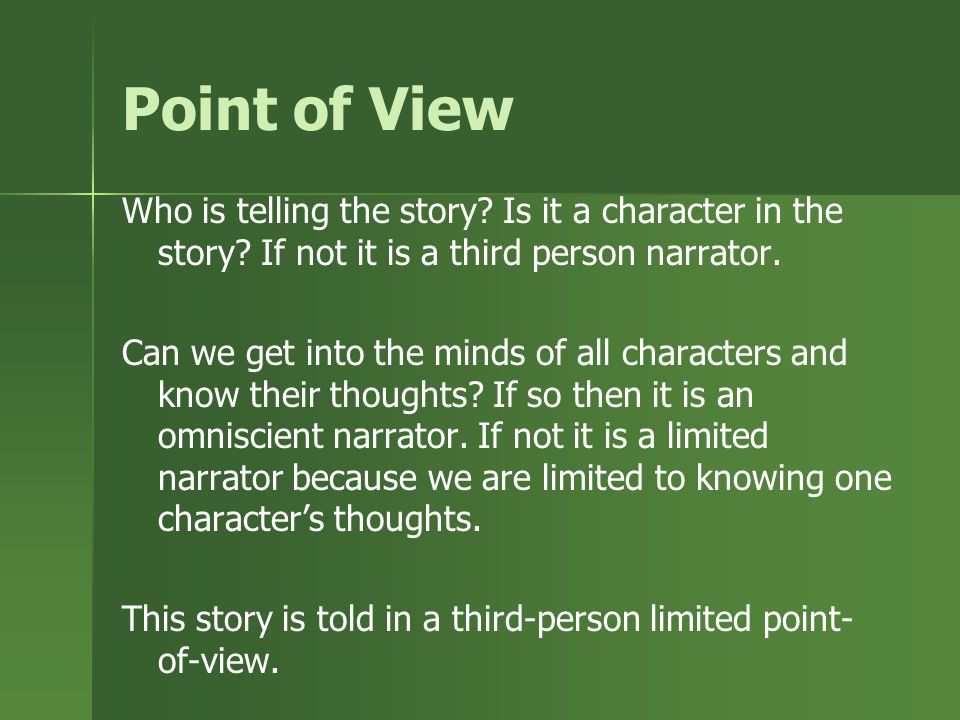 Point of View Who is telling the story Is it a character in the story If not it is a third person narrator.