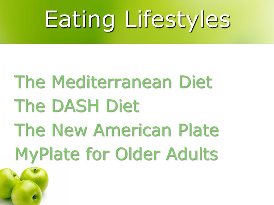 Nutrition 101 Eating Lifestyles. The Mediterranean Diet The DASH Diet The New American Plate MyPlate for Older Adults