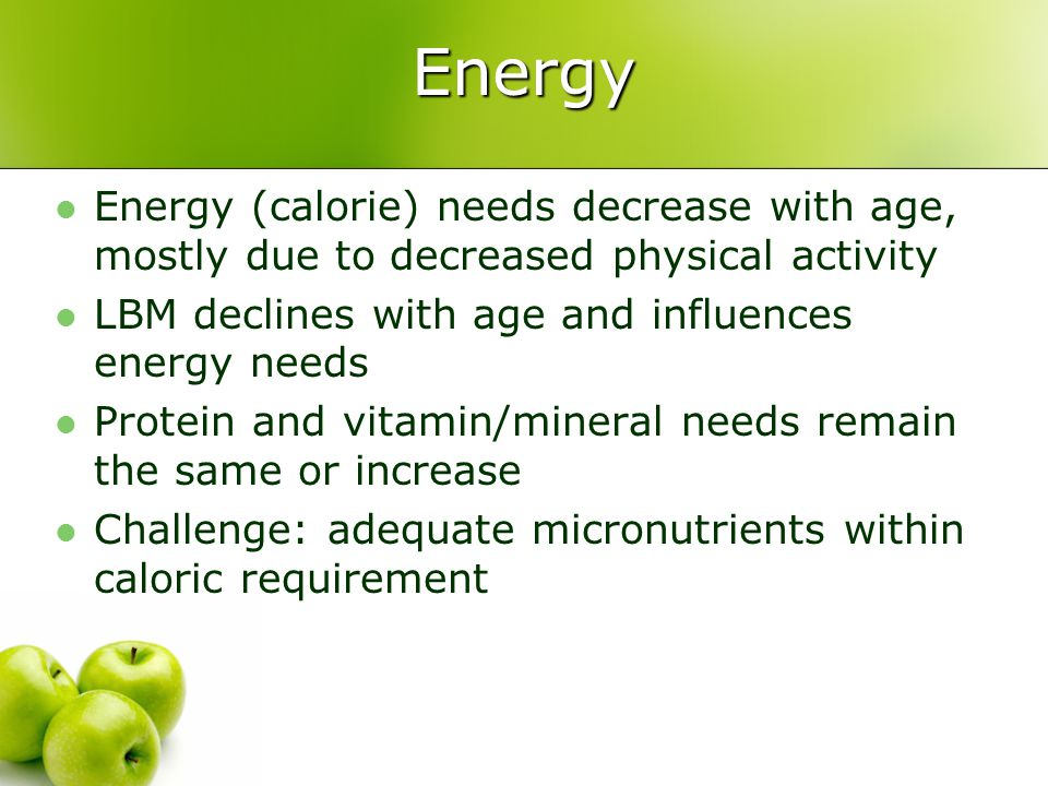 Nutrition 101 Energy. Energy (calorie) needs decrease with age, mostly due to decreased physical activity.