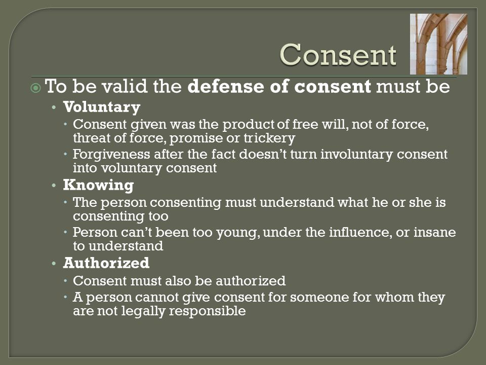 Consent To be valid the defense of consent must be Voluntary Knowing