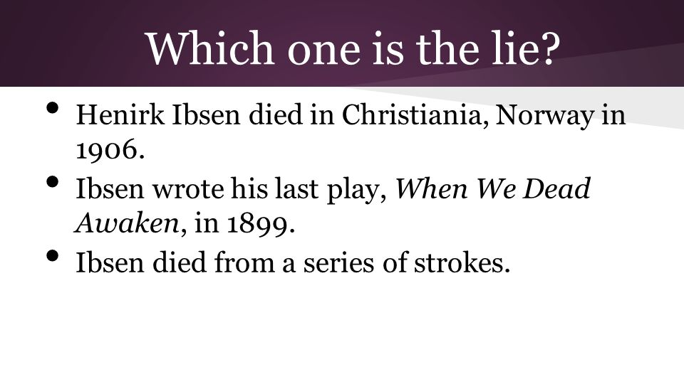 Which one is the lie Henirk Ibsen died in Christiania, Norway in 1906. Ibsen wrote his last play, When We Dead Awaken, in 1899.
