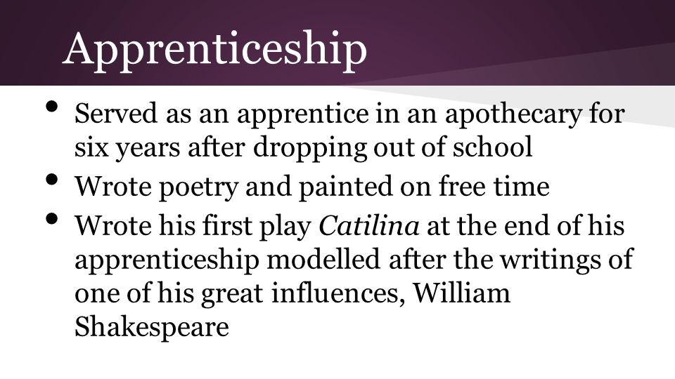 Apprenticeship Served as an apprentice in an apothecary for six years after dropping out of school.