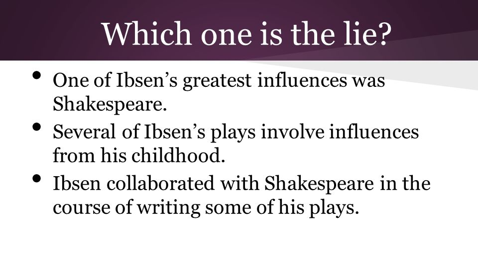 Which one is the lie One of Ibsen's greatest influences was Shakespeare. Several of Ibsen's plays involve influences from his childhood.