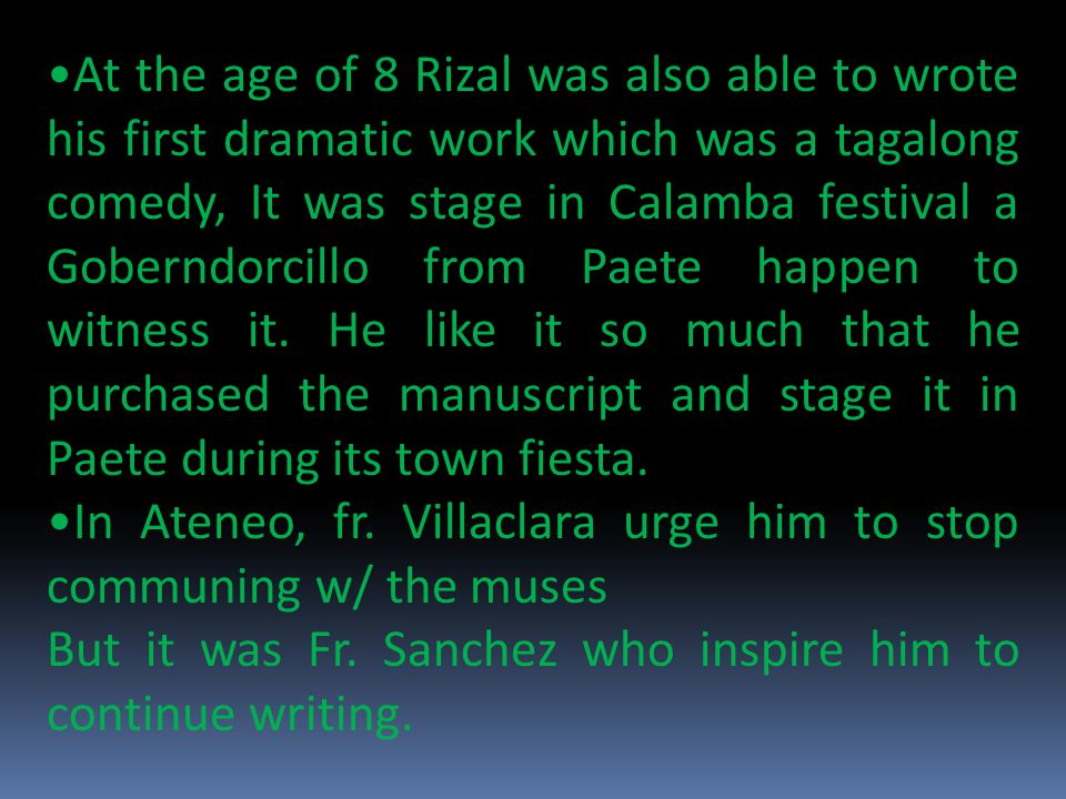 At the age of 8 Rizal was also able to wrote his first dramatic work which was a tagalong comedy, It was stage in Calamba festival a Goberndorcillo from Paete happen to witness it. He like it so much that he purchased the manuscript and stage it in Paete during its town fiesta.