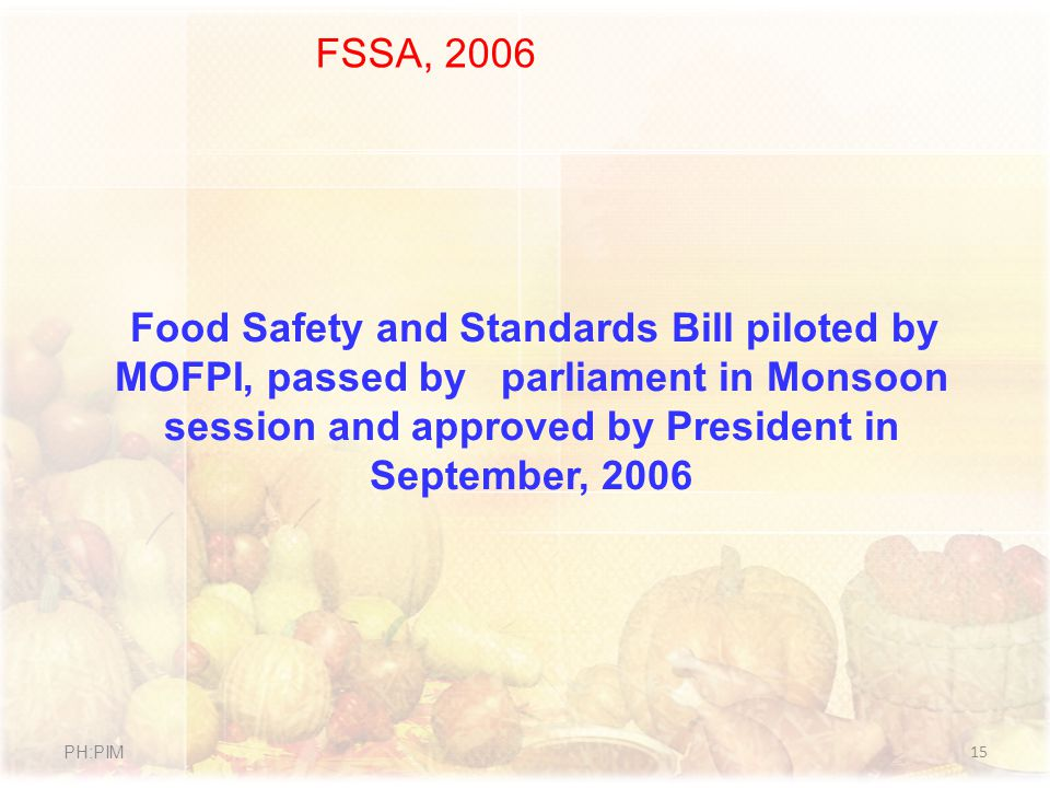 FSSA, 2006 Food Safety and Standards Bill piloted by MOFPI, passed by parliament in Monsoon session and approved by President in September, 2006.